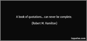 quote-a-book-of-quotations-can-never-be-complete-robert-m-hamilton-283470